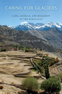 Caring for Glaciers. Land, Animals, and Humanity in the Himalayas by Karine Gagné